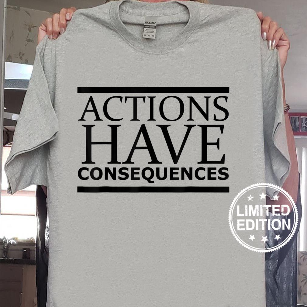 Actions Have Consequences Shirt