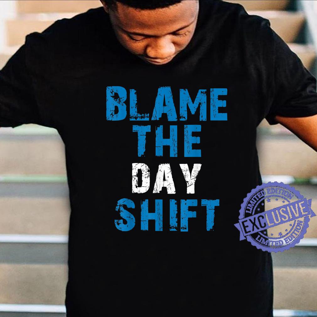 Blame The Day Shift Shift Worker Shirt