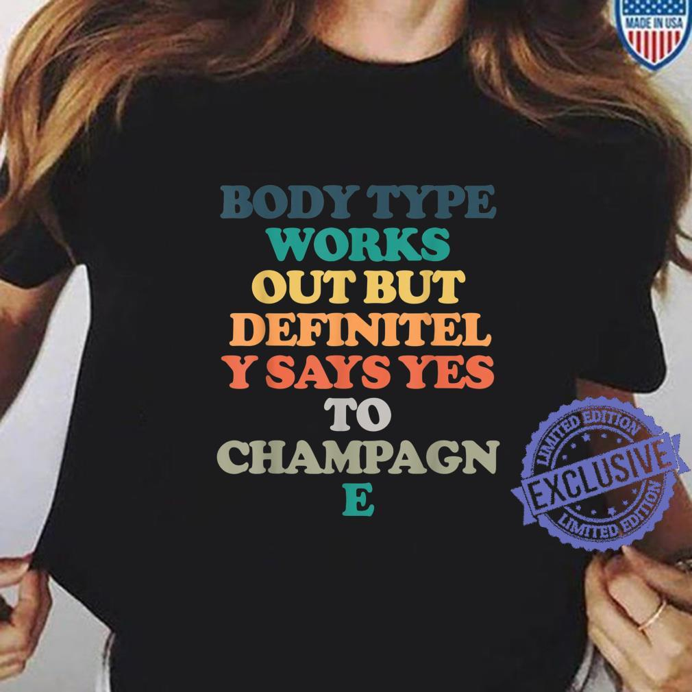 Body Type Works Out But Definitely Says Yes To Champagne Shirt ladies tee