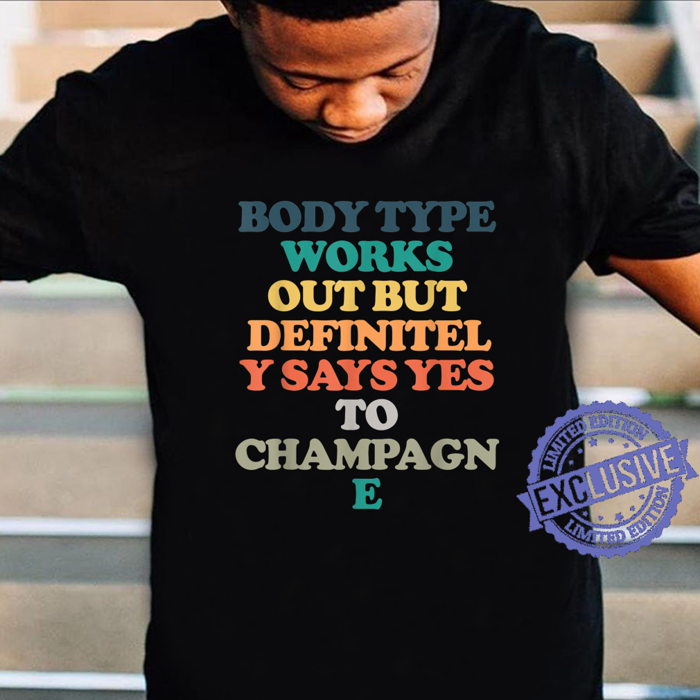 Body Type Works Out But Definitely Says Yes To Champagne Shirt