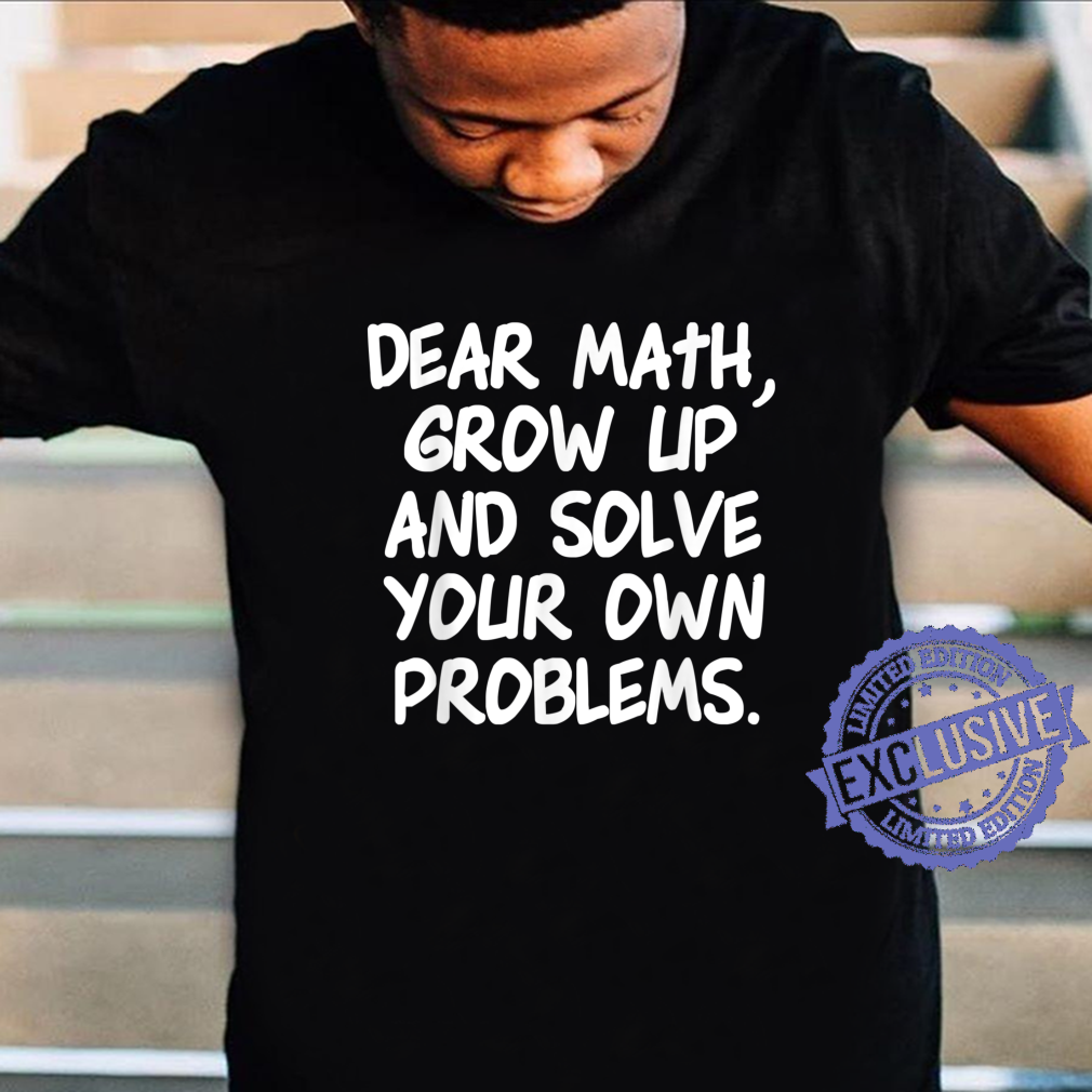 Dear Math Grow Up And Solve Your Own Problems Shirt