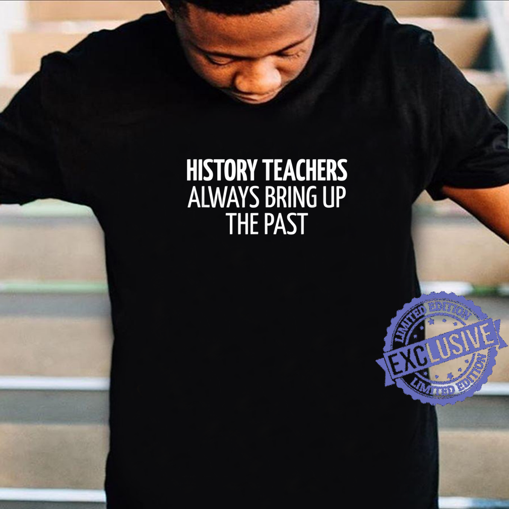 History Teachers Always Bring Up The Past Shirt