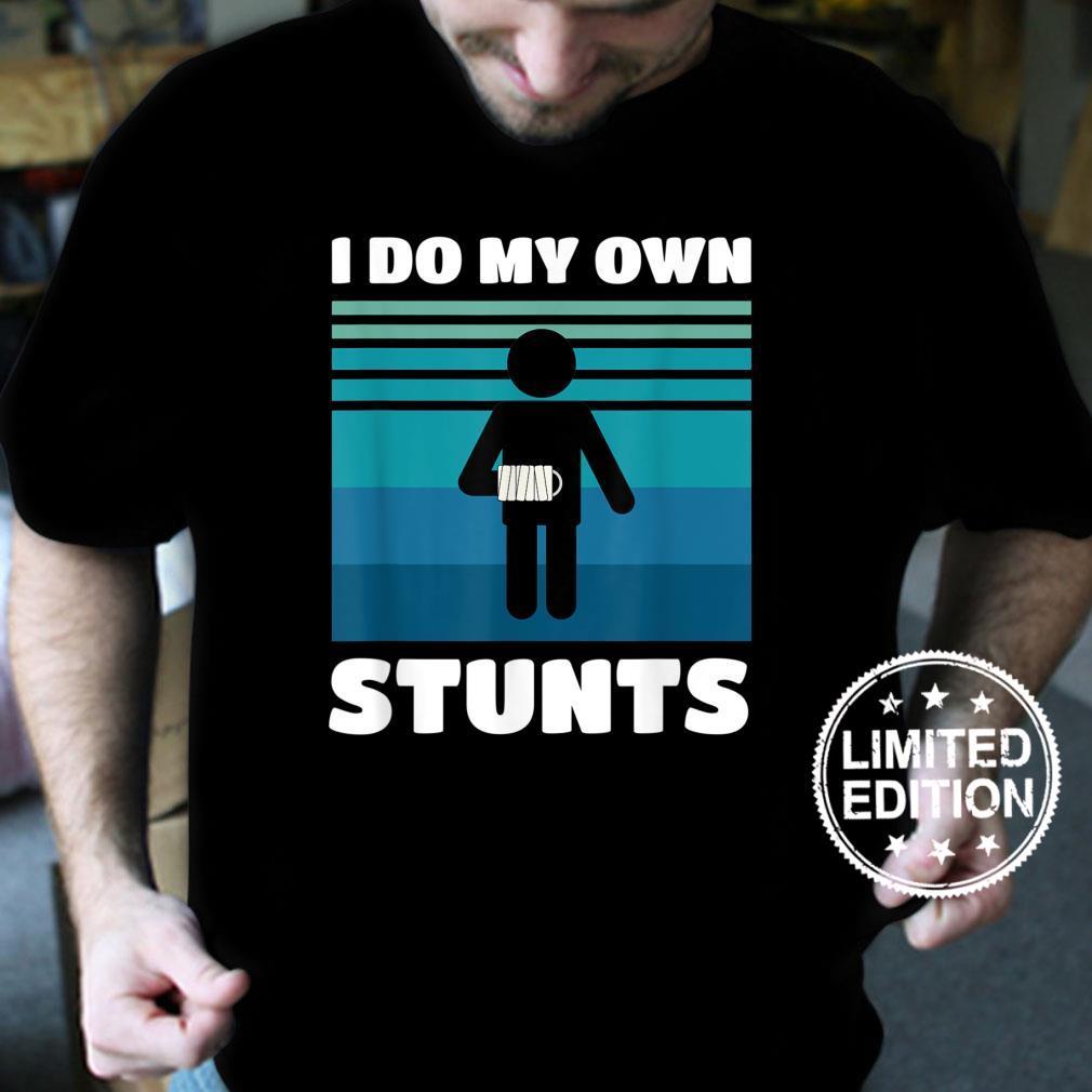 I Do My Own Stunts Broken Arm Get Well Soon Injury Shirt