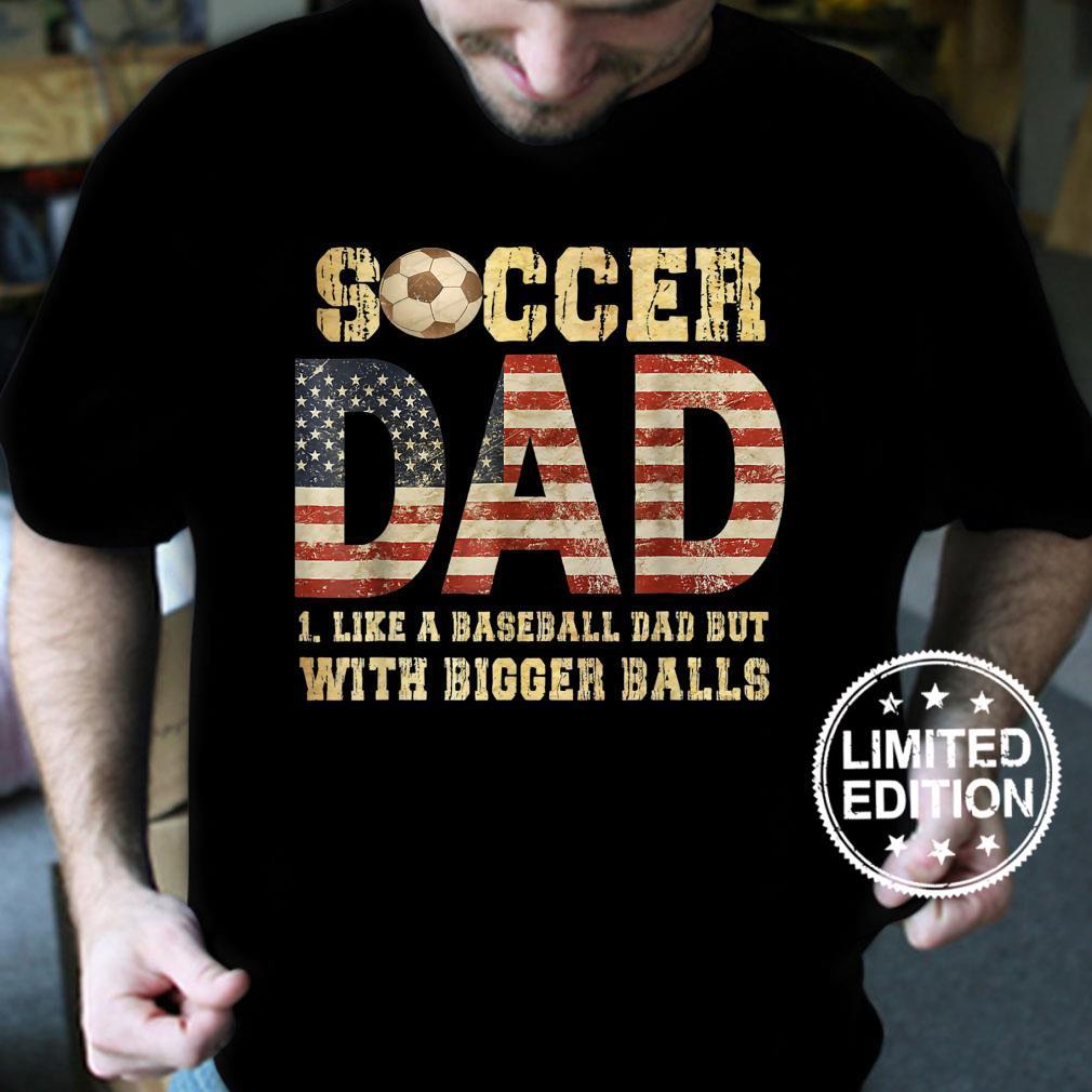Soccer Dad Like A Baseball Dad But With Bigger Balls Shirt