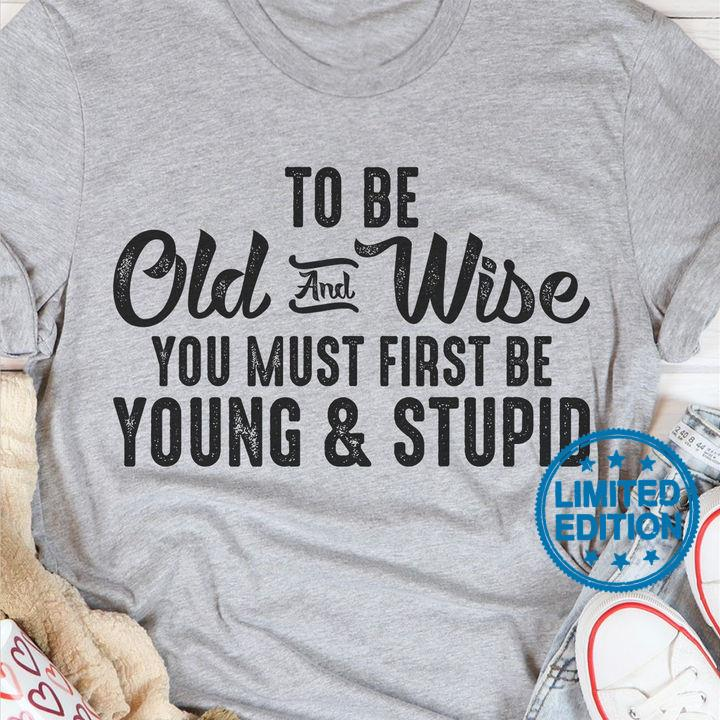 To be old and wise you must first be young and stupid shirt