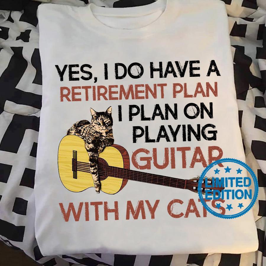 Yes i do have a retirement plan i plan on playing guitar with my cats shirt