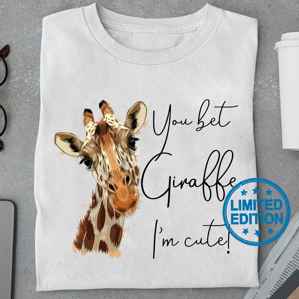 You bet giraffe i'm cute shirt
